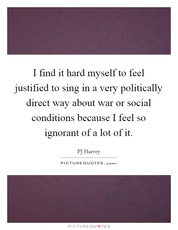 I find it hard myself to feel justified to sing in a very politically direct way about war or social conditions because I feel so ignorant of a lot of it Picture Quote #1