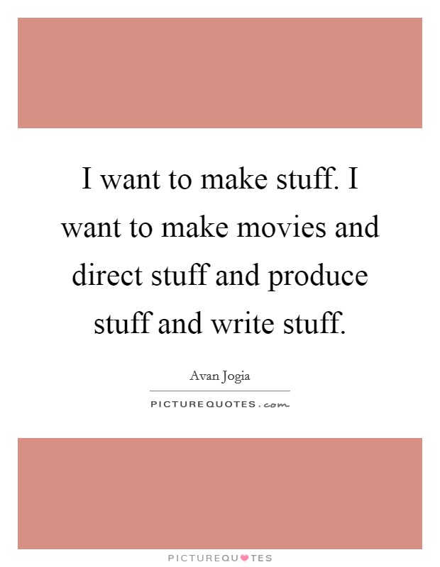 I want to make stuff. I want to make movies and direct stuff and produce stuff and write stuff Picture Quote #1