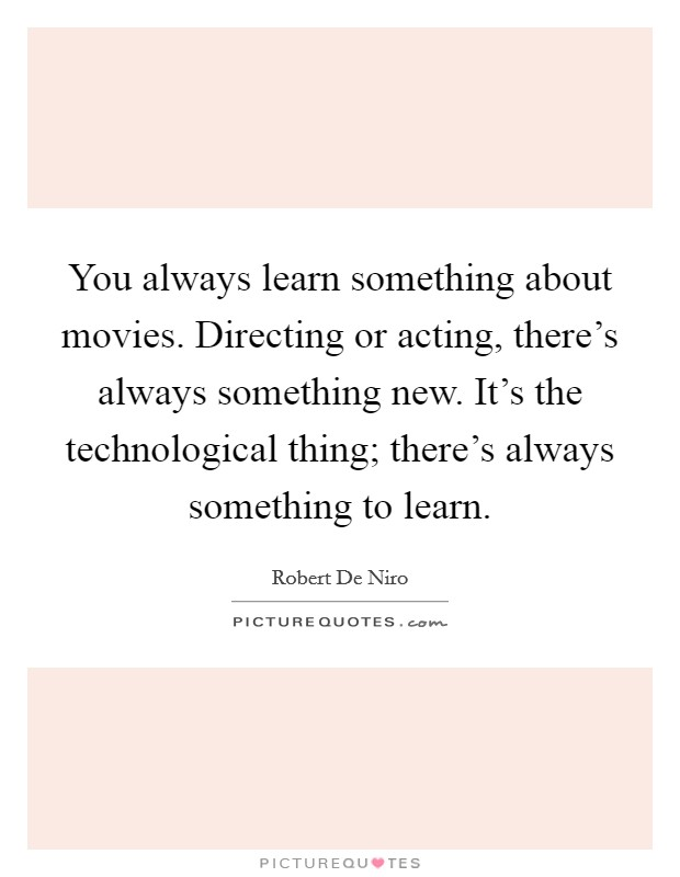 You always learn something about movies. Directing or acting, there's always something new. It's the technological thing; there's always something to learn Picture Quote #1