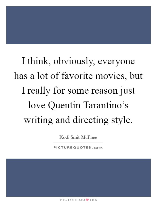 I think, obviously, everyone has a lot of favorite movies, but I really for some reason just love Quentin Tarantino's writing and directing style Picture Quote #1
