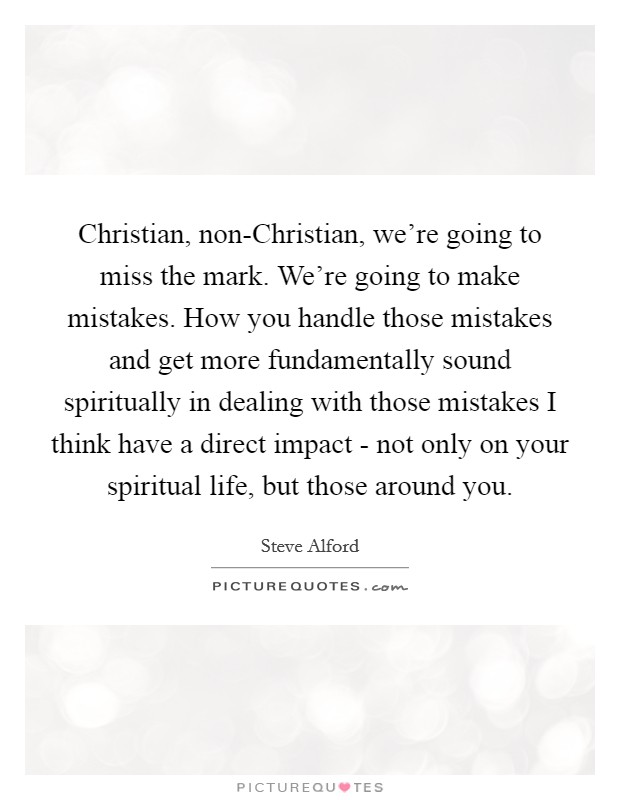 Christian, non-Christian, we're going to miss the mark. We're going to make mistakes. How you handle those mistakes and get more fundamentally sound spiritually in dealing with those mistakes I think have a direct impact - not only on your spiritual life, but those around you. Picture Quote #1