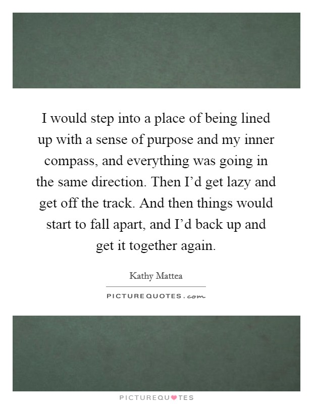I would step into a place of being lined up with a sense of purpose and my inner compass, and everything was going in the same direction. Then I'd get lazy and get off the track. And then things would start to fall apart, and I'd back up and get it together again. Picture Quote #1