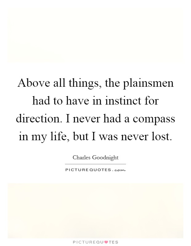 Above all things, the plainsmen had to have in instinct for direction. I never had a compass in my life, but I was never lost Picture Quote #1