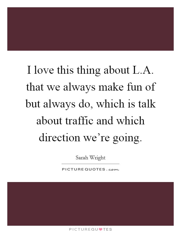 I love this thing about L.A. that we always make fun of but always do, which is talk about traffic and which direction we're going Picture Quote #1