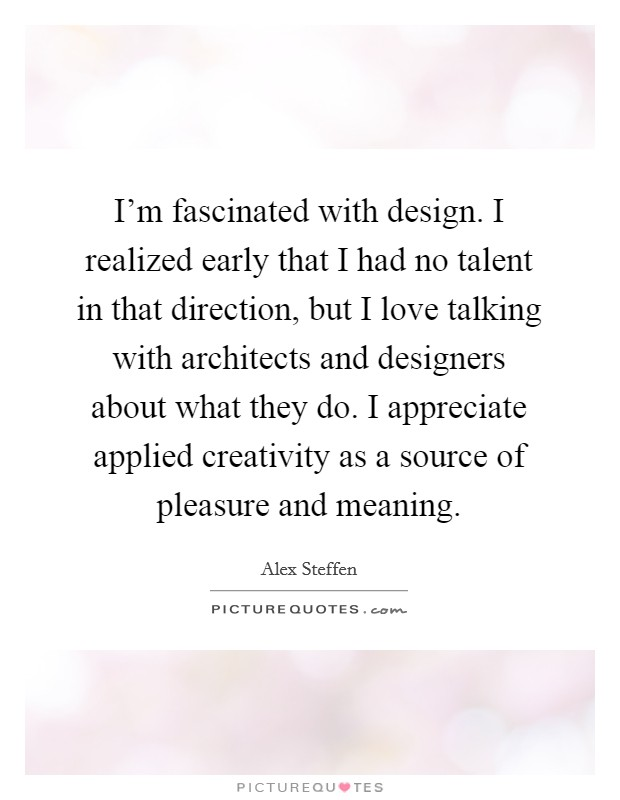I'm fascinated with design. I realized early that I had no talent in that direction, but I love talking with architects and designers about what they do. I appreciate applied creativity as a source of pleasure and meaning Picture Quote #1
