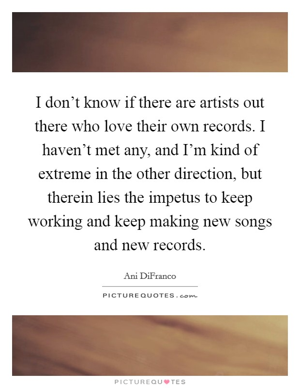 I don't know if there are artists out there who love their own records. I haven't met any, and I'm kind of extreme in the other direction, but therein lies the impetus to keep working and keep making new songs and new records Picture Quote #1