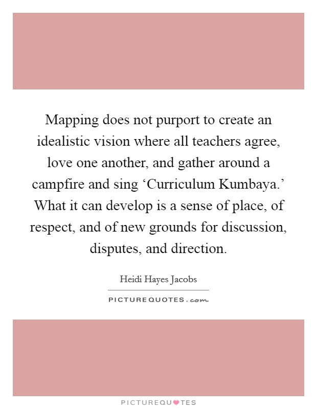 Mapping does not purport to create an idealistic vision where all teachers agree, love one another, and gather around a campfire and sing 'Curriculum Kumbaya.' What it can develop is a sense of place, of respect, and of new grounds for discussion, disputes, and direction Picture Quote #1