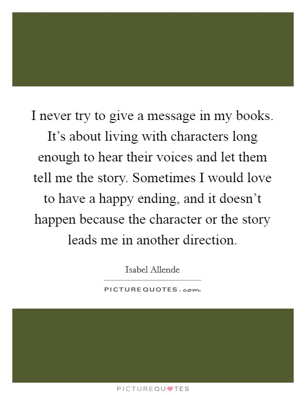 I never try to give a message in my books. It's about living with characters long enough to hear their voices and let them tell me the story. Sometimes I would love to have a happy ending, and it doesn't happen because the character or the story leads me in another direction Picture Quote #1