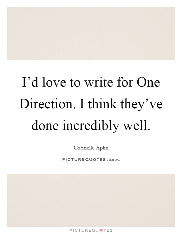 I'd love to write for One Direction. I think they've done incredibly well Picture Quote #1