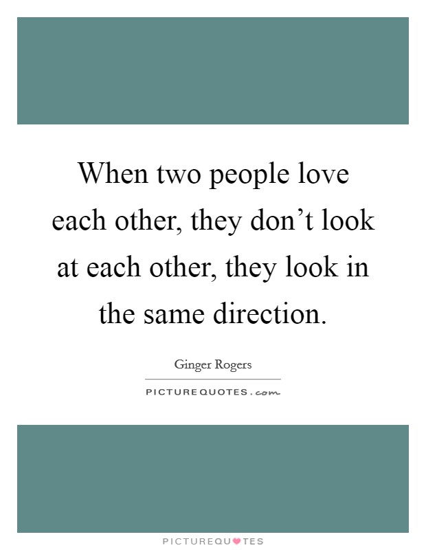 When two people love each other, they don't look at each other, they look in the same direction Picture Quote #1