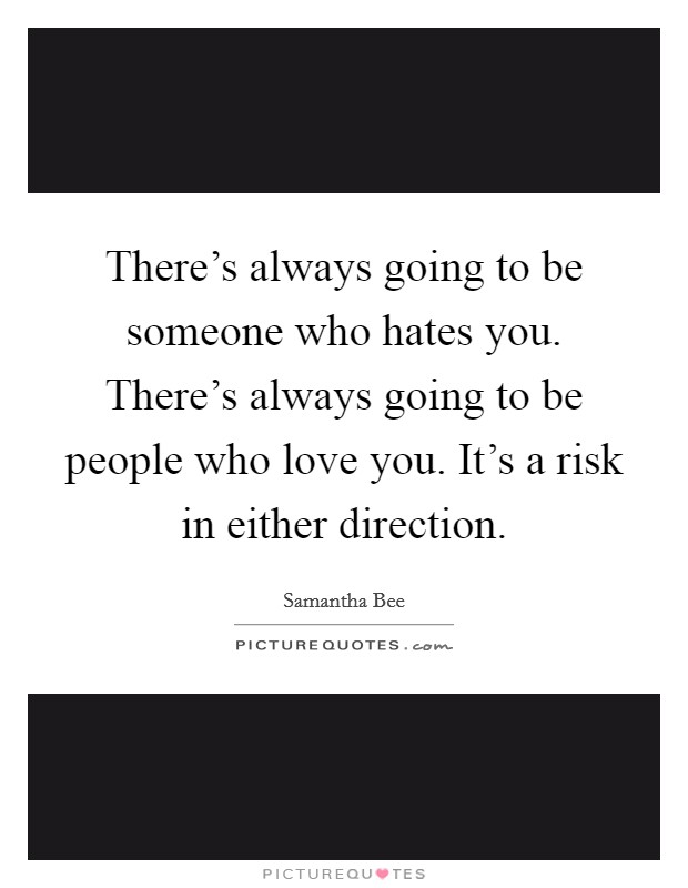 There's always going to be someone who hates you. There's always going to be people who love you. It's a risk in either direction Picture Quote #1