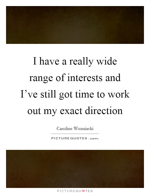 I have a really wide range of interests and I've still got time to work out my exact direction Picture Quote #1