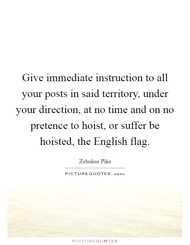 Give immediate instruction to all your posts in said territory, under your direction, at no time and on no pretence to hoist, or suffer be hoisted, the English flag Picture Quote #1