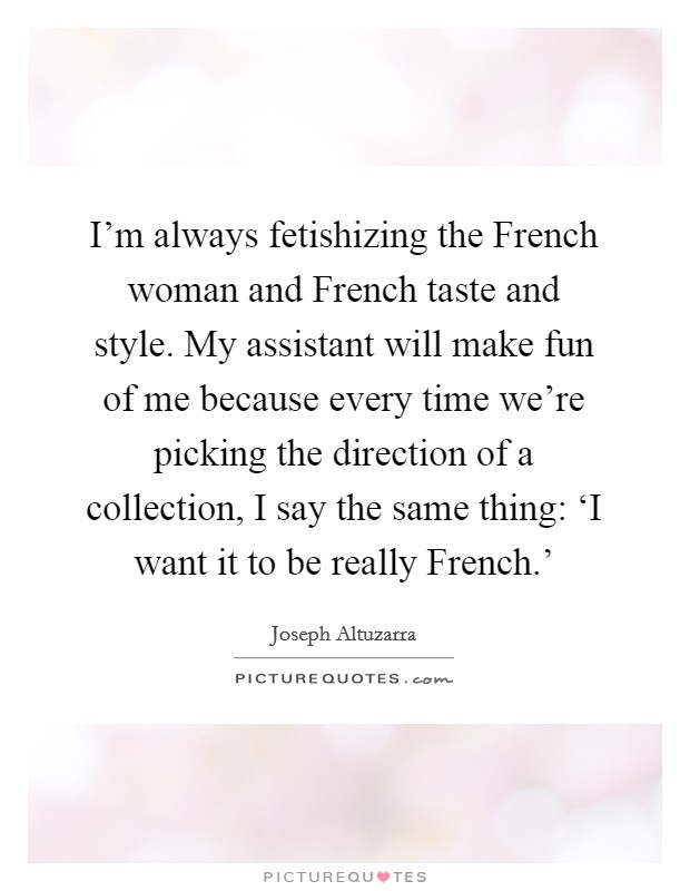 I'm always fetishizing the French woman and French taste and style. My assistant will make fun of me because every time we're picking the direction of a collection, I say the same thing: 'I want it to be really French.' Picture Quote #1