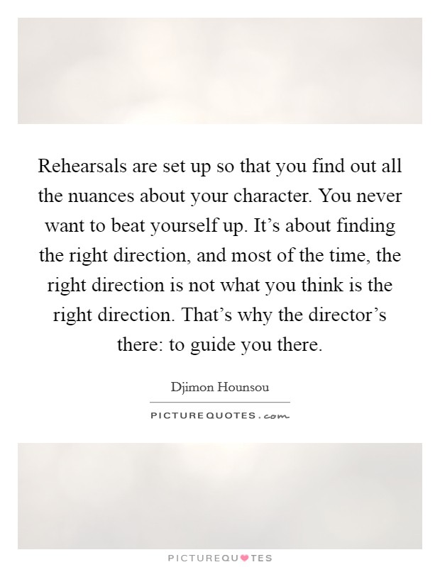 Rehearsals are set up so that you find out all the nuances about your character. You never want to beat yourself up. It's about finding the right direction, and most of the time, the right direction is not what you think is the right direction. That's why the director's there: to guide you there Picture Quote #1