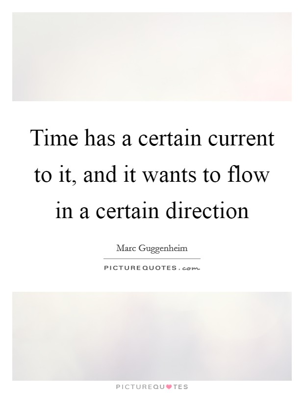 Time has a certain current to it, and it wants to flow in a certain direction Picture Quote #1