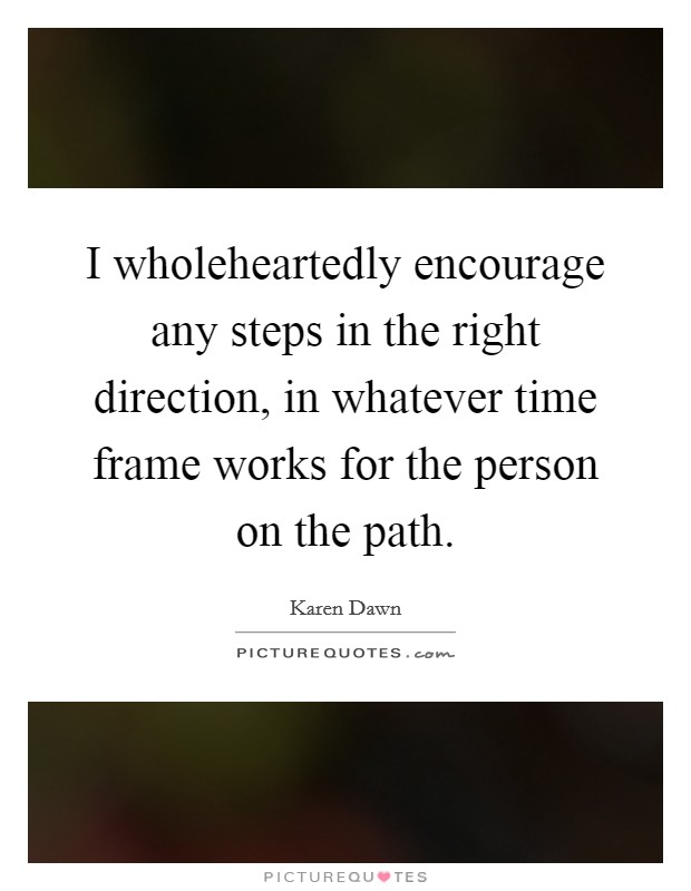 I wholeheartedly encourage any steps in the right direction, in whatever time frame works for the person on the path. Picture Quote #1