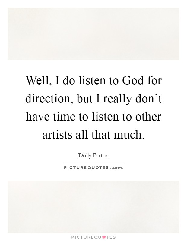 Well, I do listen to God for direction, but I really don't have time to listen to other artists all that much Picture Quote #1