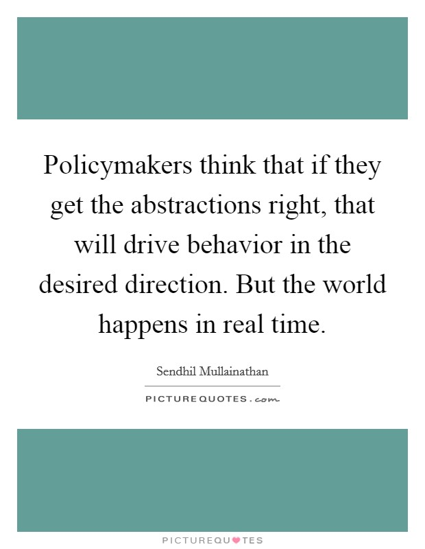 Policymakers think that if they get the abstractions right, that will drive behavior in the desired direction. But the world happens in real time Picture Quote #1