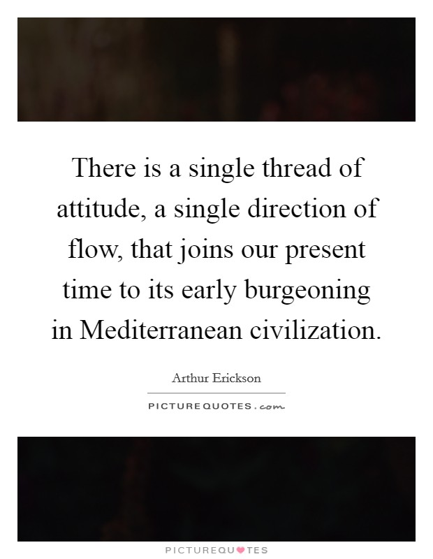 There is a single thread of attitude, a single direction of flow, that joins our present time to its early burgeoning in Mediterranean civilization Picture Quote #1