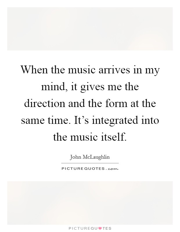 When the music arrives in my mind, it gives me the direction and the form at the same time. It's integrated into the music itself Picture Quote #1