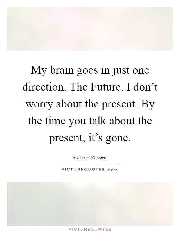 My brain goes in just one direction. The Future. I don't worry about the present. By the time you talk about the present, it's gone Picture Quote #1