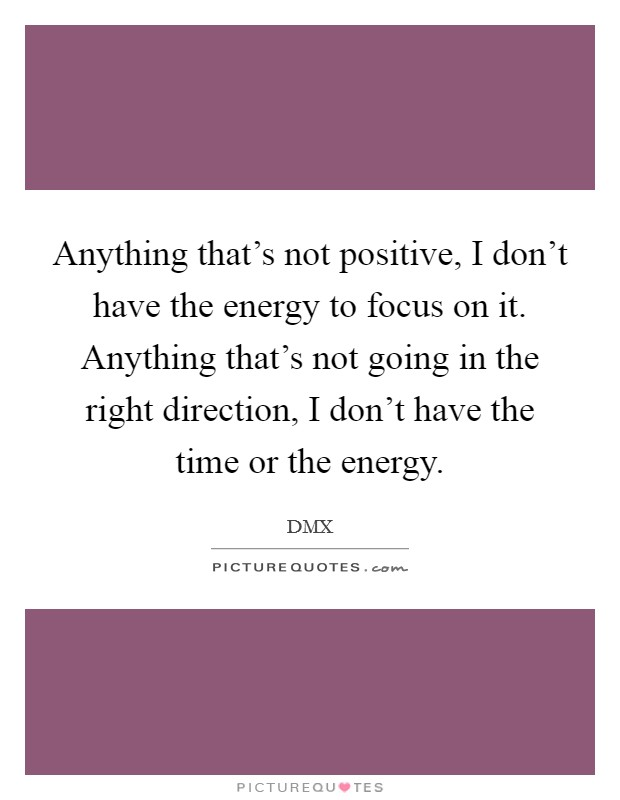 Anything that's not positive, I don't have the energy to focus on it. Anything that's not going in the right direction, I don't have the time or the energy Picture Quote #1