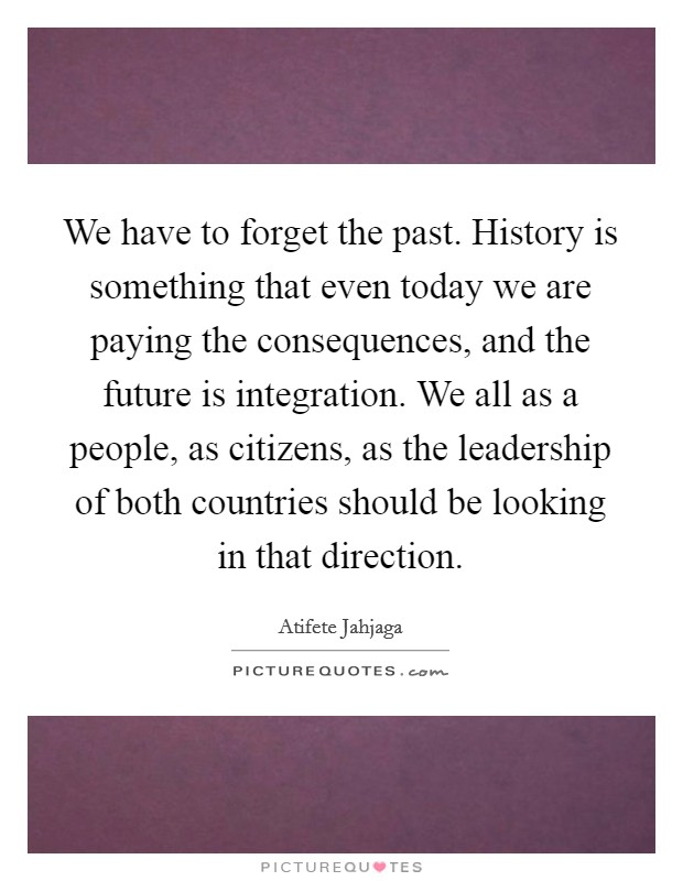 We have to forget the past. History is something that even today we are paying the consequences, and the future is integration. We all as a people, as citizens, as the leadership of both countries should be looking in that direction Picture Quote #1