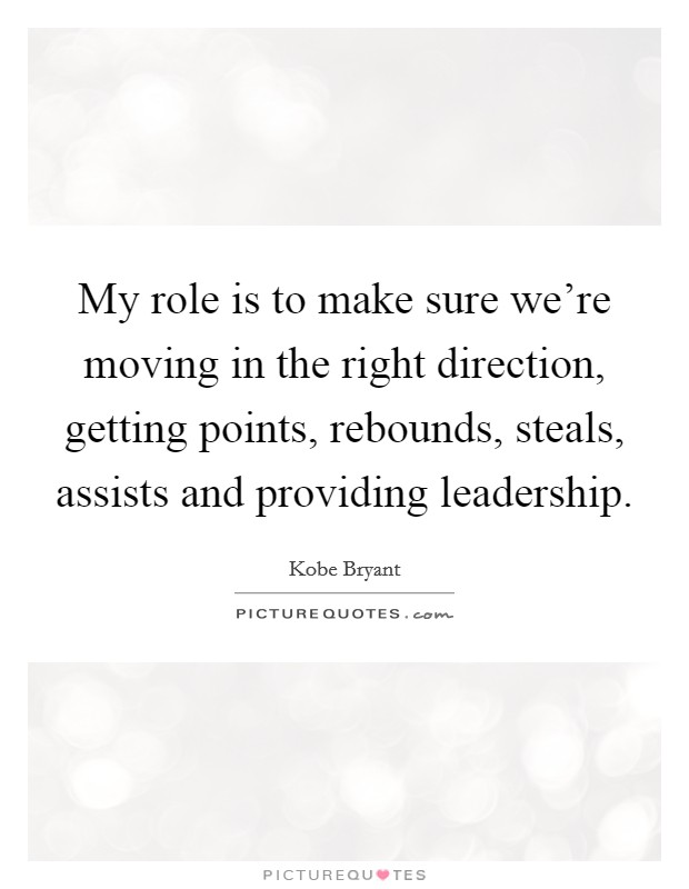 My role is to make sure we're moving in the right direction, getting points, rebounds, steals, assists and providing leadership Picture Quote #1