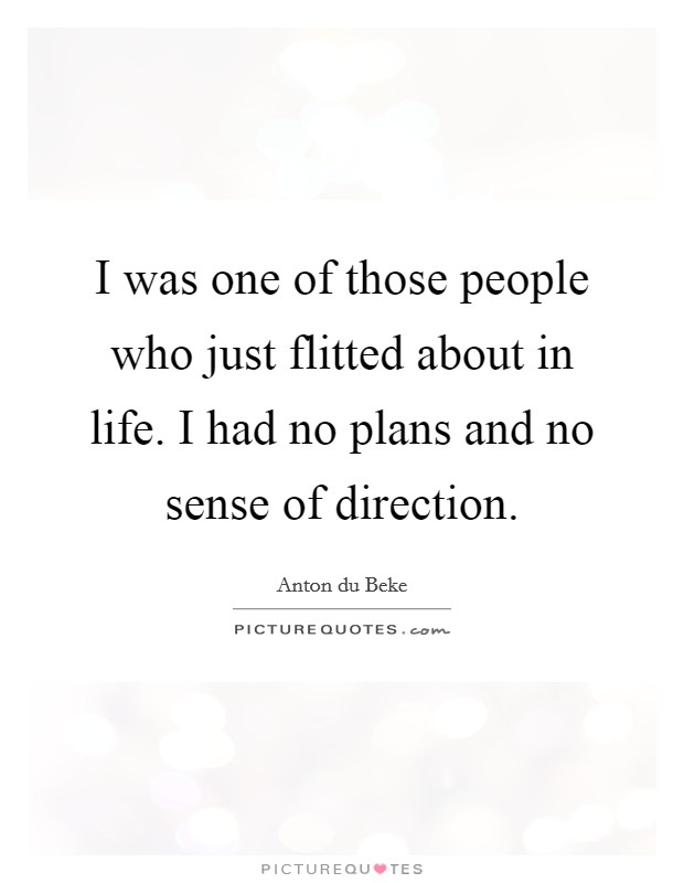 I was one of those people who just flitted about in life. I had no plans and no sense of direction Picture Quote #1