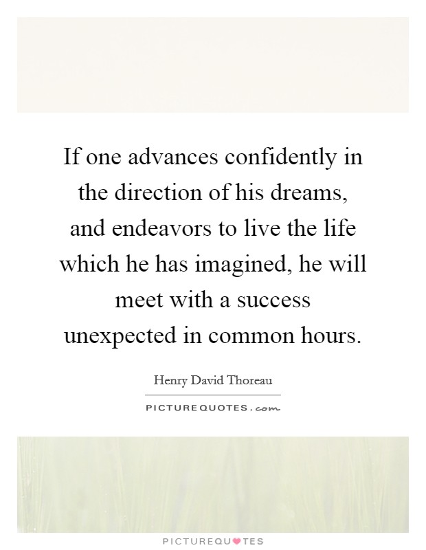 If one advances confidently in the direction of his dreams, and endeavors to live the life which he has imagined, he will meet with a success unexpected in common hours Picture Quote #1