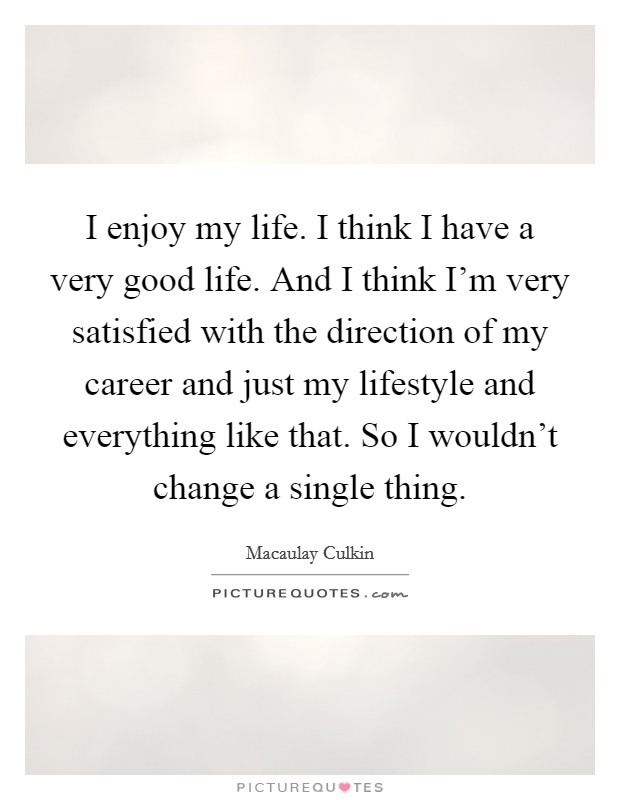 I enjoy my life. I think I have a very good life. And I think I'm very satisfied with the direction of my career and just my lifestyle and everything like that. So I wouldn't change a single thing Picture Quote #1