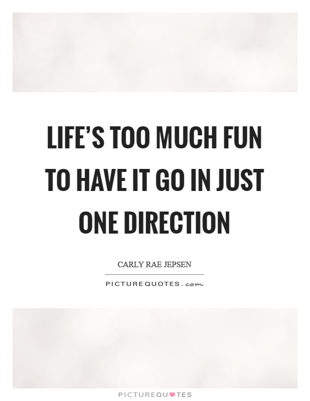 Life's too much fun to have it go in just one direction Picture Quote #1
