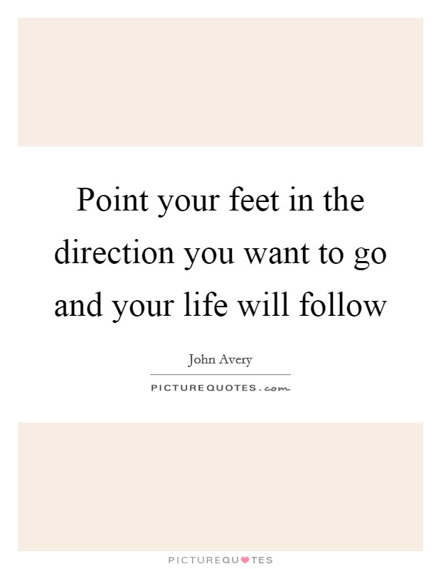 Point your feet in the direction you want to go and your life will follow Picture Quote #1