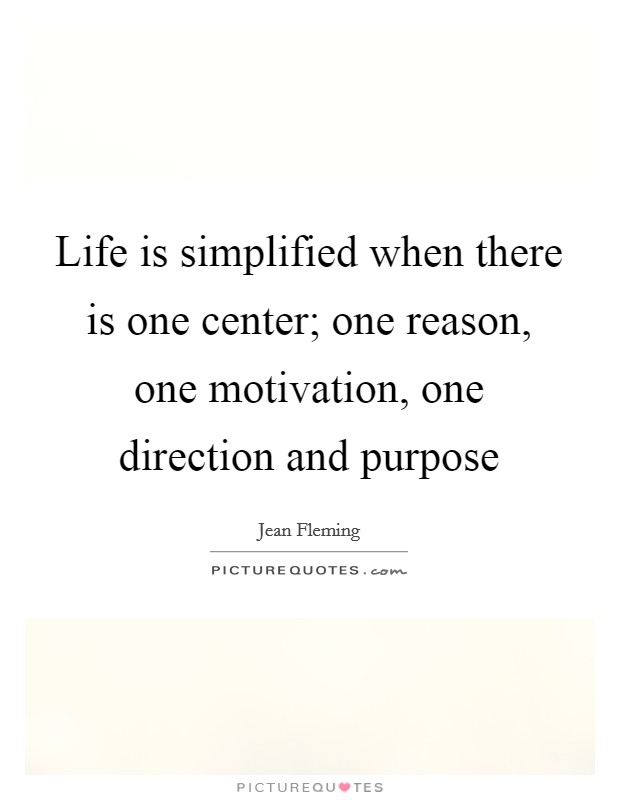 Life is simplified when there is one center; one reason, one motivation, one direction and purpose Picture Quote #1