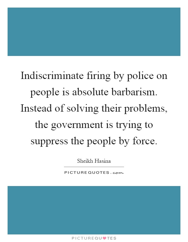 Indiscriminate firing by police on people is absolute barbarism. Instead of solving their problems, the government is trying to suppress the people by force Picture Quote #1