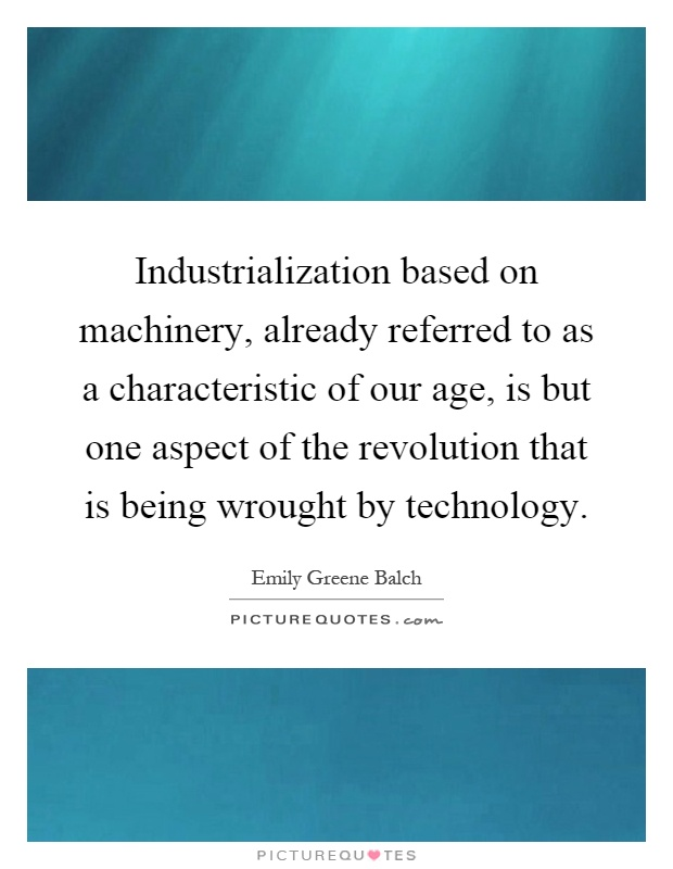 Industrialization based on machinery, already referred to as a characteristic of our age, is but one aspect of the revolution that is being wrought by technology Picture Quote #1