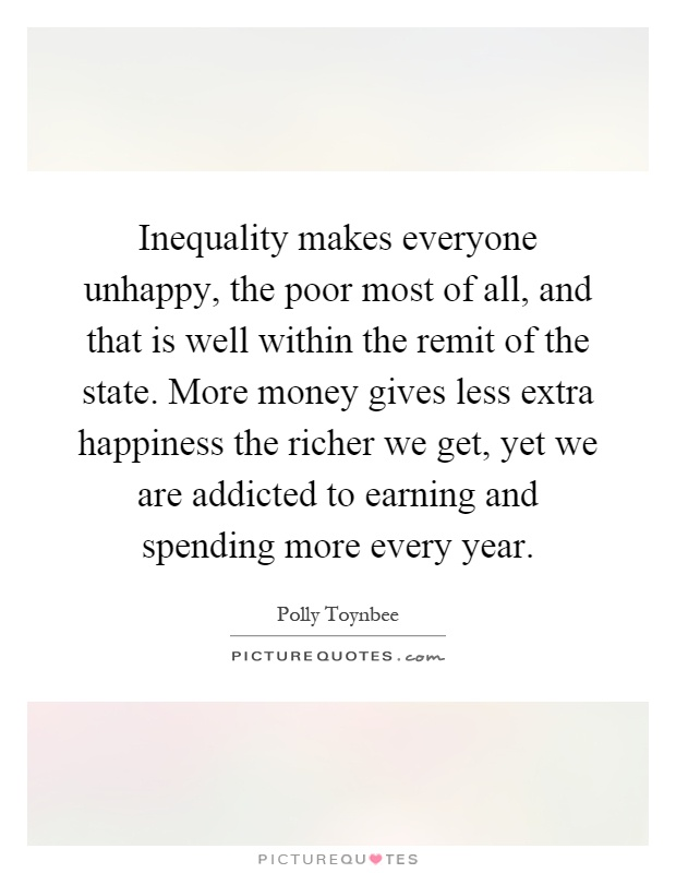 Inequality makes everyone unhappy, the poor most of all, and that is well within the remit of the state. More money gives less extra happiness the richer we get, yet we are addicted to earning and spending more every year Picture Quote #1