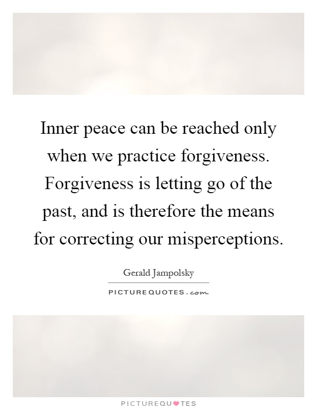 Inner peace can be reached only when we practice forgiveness. Forgiveness is letting go of the past, and is therefore the means for correcting our misperceptions Picture Quote #1