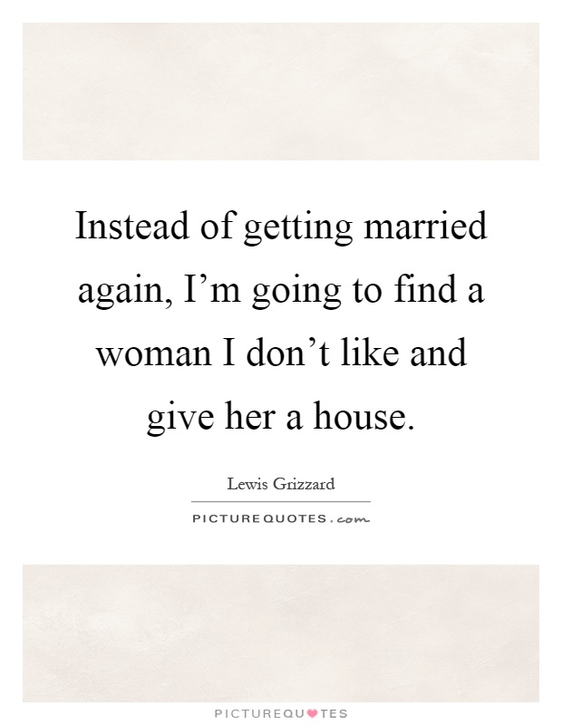 Instead of getting married again, I'm going to find a woman I don't like and give her a house Picture Quote #1