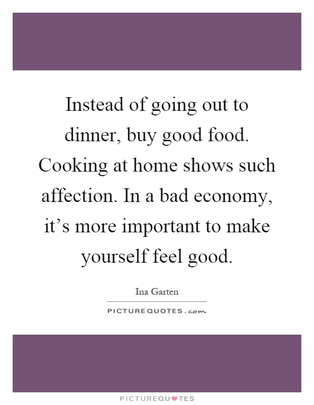 Instead of going out to dinner, buy good food. Cooking at home shows such affection. In a bad economy, it's more important to make yourself feel good Picture Quote #1