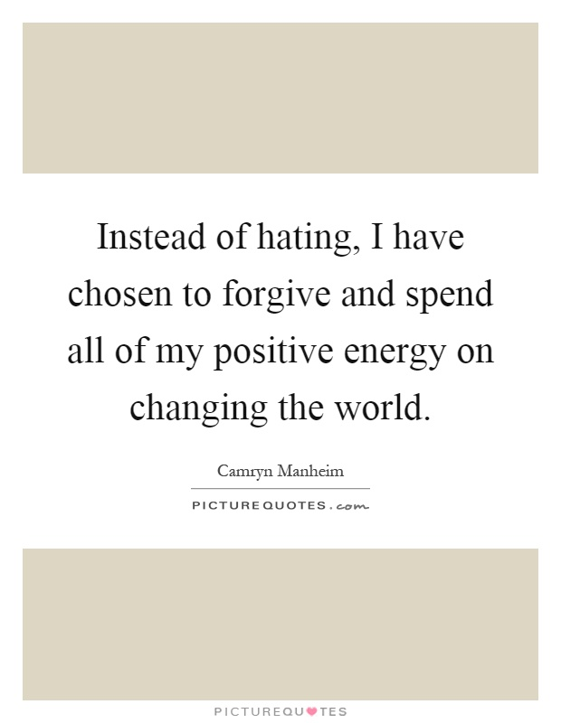 Instead of hating, I have chosen to forgive and spend all of my positive energy on changing the world Picture Quote #1