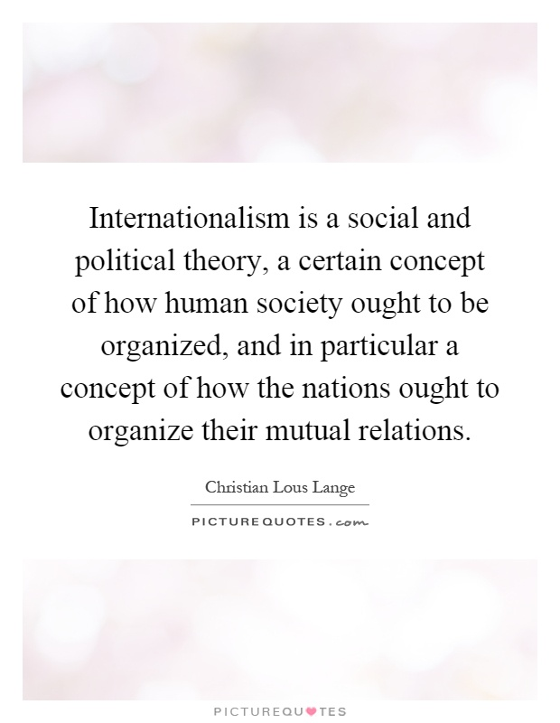 Internationalism is a social and political theory, a certain concept of how human society ought to be organized, and in particular a concept of how the nations ought to organize their mutual relations Picture Quote #1