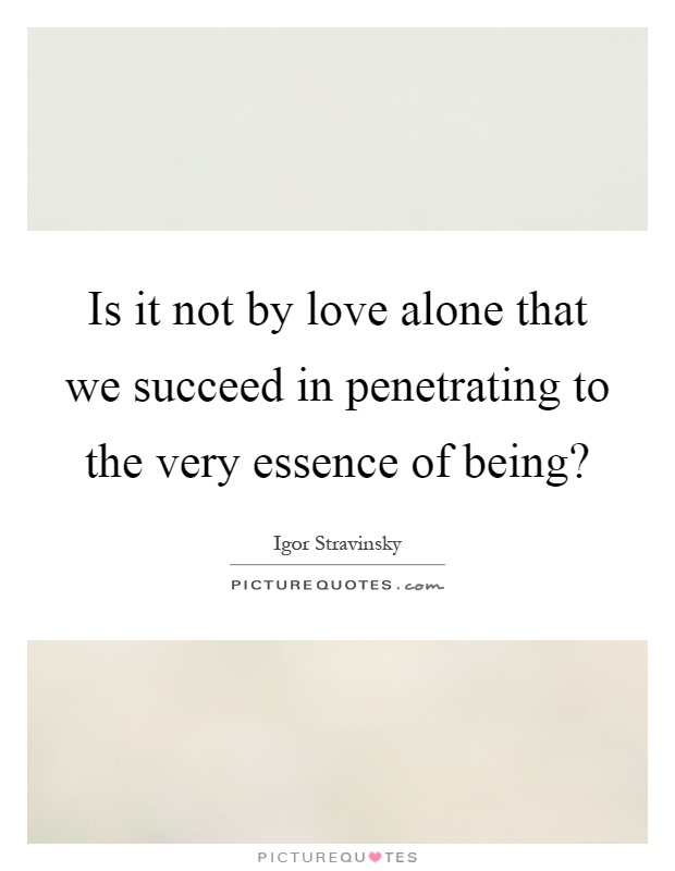 Is it not by love alone that we succeed in penetrating to the very essence of being? Picture Quote #1