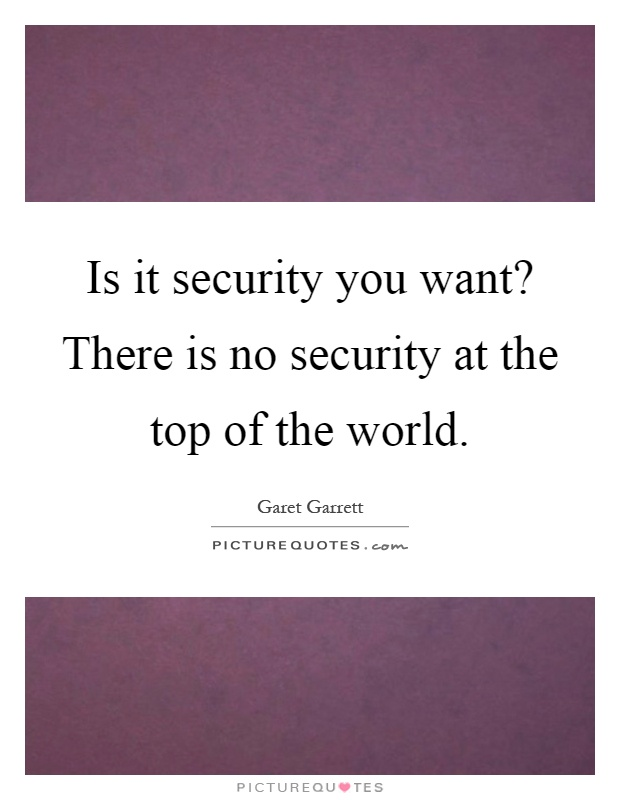 Is it security you want? There is no security at the top of the world Picture Quote #1