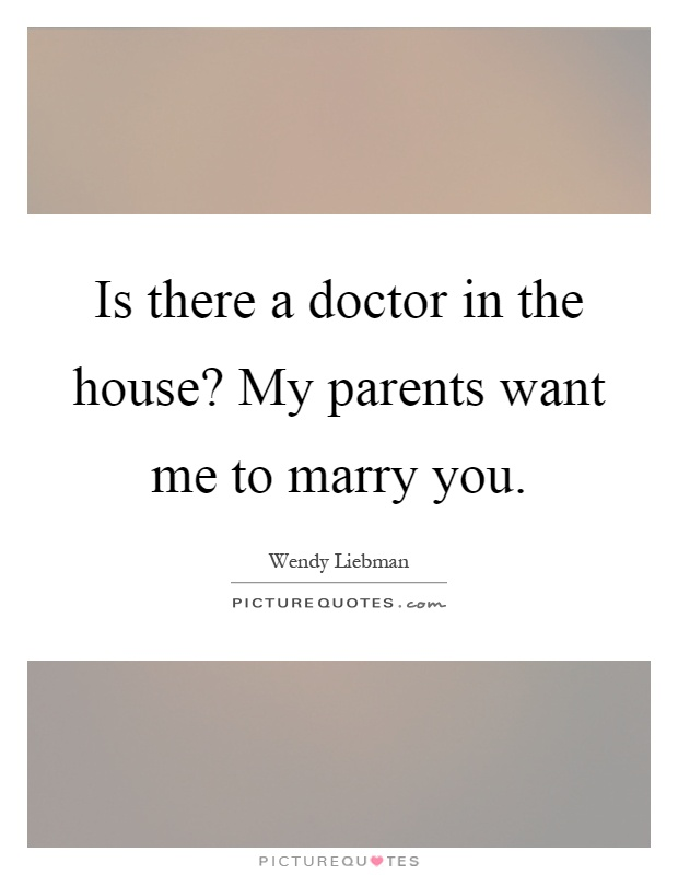 Is there a doctor in the house? My parents want me to marry you Picture Quote #1