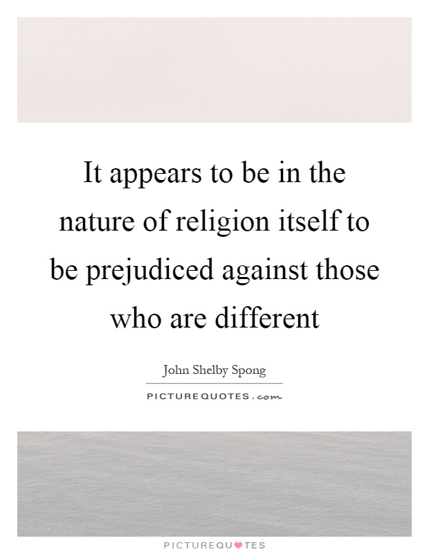It appears to be in the nature of religion itself to be prejudiced against those who are different Picture Quote #1