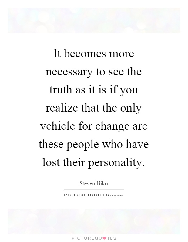 It becomes more necessary to see the truth as it is if you realize that the only vehicle for change are these people who have lost their personality Picture Quote #1
