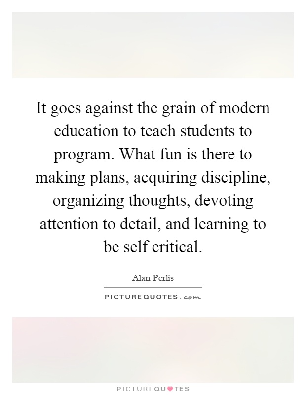 It goes against the grain of modern education to teach students to program. What fun is there to making plans, acquiring discipline, organizing thoughts, devoting attention to detail, and learning to be self critical Picture Quote #1