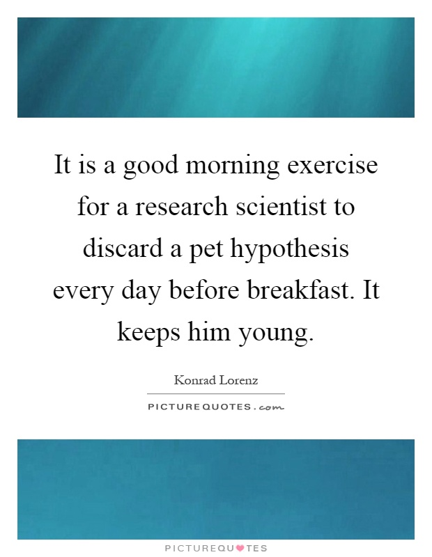 It is a good morning exercise for a research scientist to discard a pet hypothesis every day before breakfast. It keeps him young Picture Quote #1